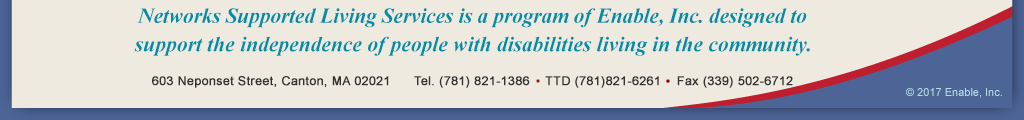 Networks Supported Living Services is a program of Enable, Inc. designed to support the independence of people with disabilities living in the community.  603 Neponset Street, Canton, MA 02021 Tel. (781) 821-1386  TTD (781) 821-6261 Fax (339) 502-6712